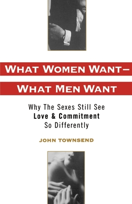 What Women Want--What Men Want: Why the Sexes Still See Love and Commitment So Differently - Townsend, John Marshall