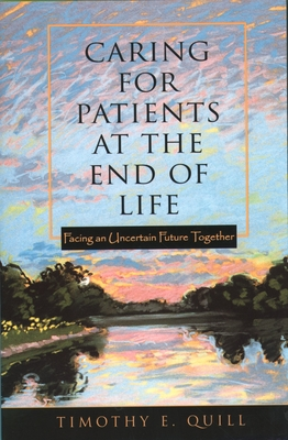 Caring for Patients at the End of Life: Facing an Uncertain Future Together - Quill, Timothy E, Professor
