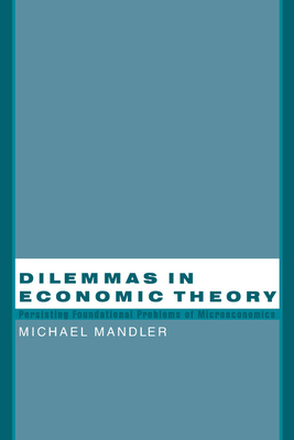 Dilemmas in Economic Theory: Persisting Foundational Problems of Microeconomics - Mandler, Michael