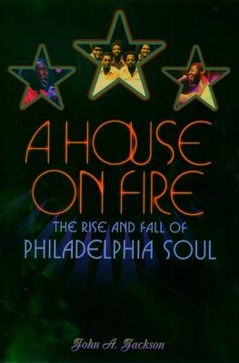 A House on Fire: The Rise and Fall of Philadelphia Soul - Jackson, John A