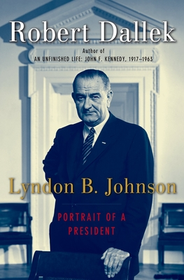 Lyndon B. Johnson: Portrait of a President - Dallek, Robert