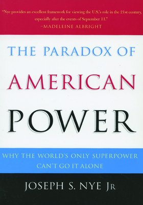 The Paradox of American Power: Why the World's Only Superpower Can't Go It Alone - Nye, Joseph S, Jr.
