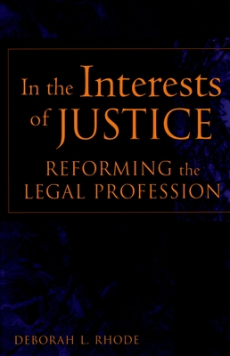 In the Interests of Justice: Reforming the Legal Profession - Rhode, Deborah L