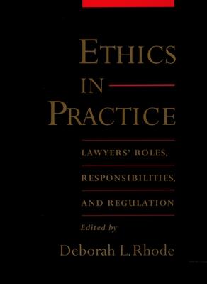 Ethics in Practice: Lawyers' Roles, Responsibilities, and Regulation - Rhode, Deborah L (Editor)
