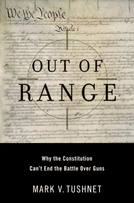 Out of Range: Why the Constitution Can't End the Battle Over Guns - Tushnet, Mark V