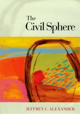 The Civil Sphere - Alexander, Jeffrey C, Dr.
