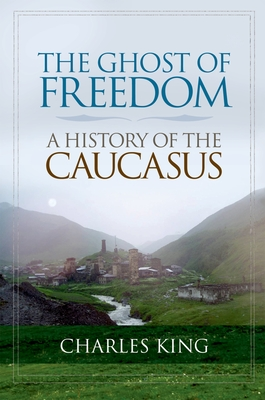 The Ghost of Freedom: A History of the Caucasus - King, Charles