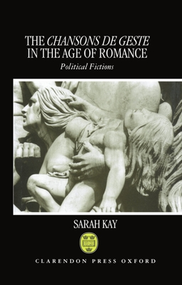 The Chansons de Geste in the Age of Romance: Political Fictions - Kay, Sarah