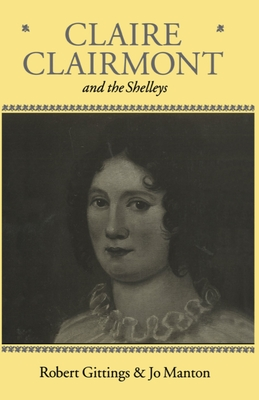 Claire Clairmont and the Shelleys 1798-1879 - Gittings, Robert, and Manton, Jo