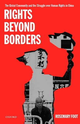 Rights Beyond Borders: The Global Community and the Struggle Over Human Rights in China - Foot, Rosemary
