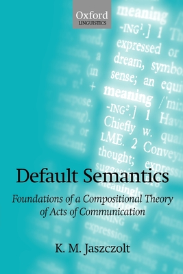 Default Semantics: Foundations of a Compositional Theory of Acts of Communication - Jaszczolt, Katarzyna M
