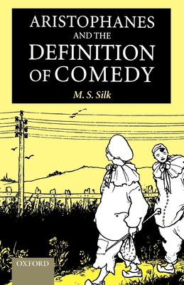 Aristophanes and the Definition of Comedy - Silk, M S