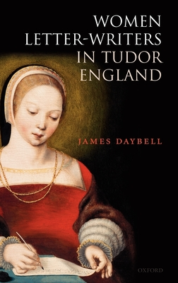 Women Letter-Writers in Tudor England - Daybell, James