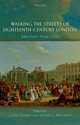 Walking the Streets of Eighteenth-Century London: John Gay's Trivia - Brant, Clare (Editor), and Whyman, Susan E (Editor)