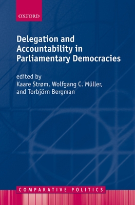 Delegation and Accountability in Parliamentary Democracies - Strom, Kaare (Editor), and Muller, Wolfgang C (Editor), and Bergman, Torbjorn (Editor)