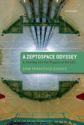 A Zeptospace Odyssey: A Journey Into the Physics of the LHC - Giudice, Gian Francesco