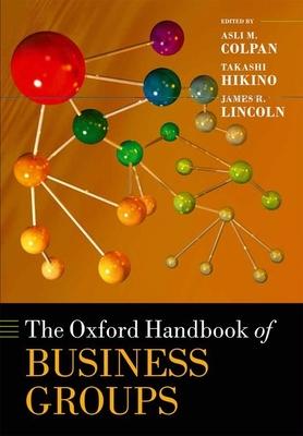 The Oxford Handbook of Business Groups - Colpan, Asli M. (Editor), and Hikino, Takashi (Editor), and Lincoln, James R. (Editor)