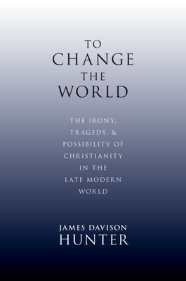 To Change the World: The Irony, Tragedy, and Possibility of Christianity in the Late Modern World - Hunter, James Davison, Prof.
