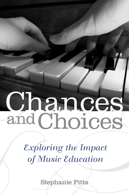 Chances and Choices: Exploring the Impact of Music Education - Pitts, Stephanie