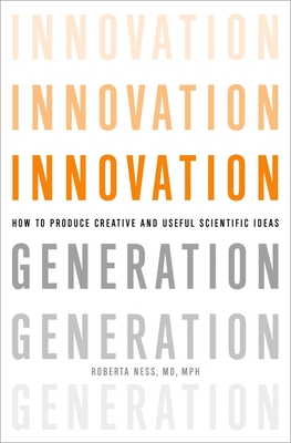 Innovation Generation: How to Produce Creative and Useful Scientific Ideas - Ness, Roberta B, MD, MPH