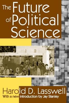 The Future of Political Science - Lasswell, Harold D, and Stanley, Jay (Introduction by)