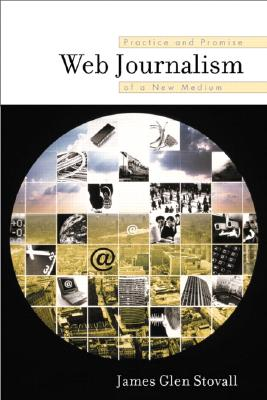 Web Journalism: Practice and Promise of a New Medium - Stovall, James Glen