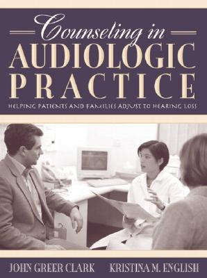 Counseling in Audiologic Practice: Helping Patients and Families Adjust to Hearing Loss - Clark, John Greer, and English, Kristina M