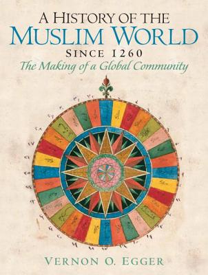 A History of the Muslim World Since 1260: The Making of a Global Community - Egger, Vernon O