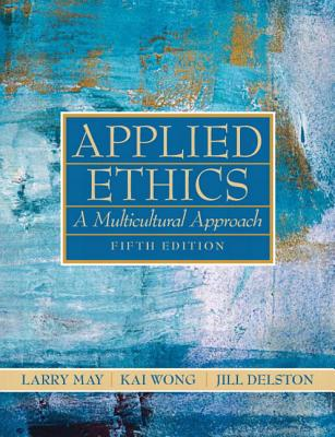 Applied Ethics: A Multicultural Approach - May, Larry (Editor), and Wong, Kai (Editor), and Delston, Jill (Editor)