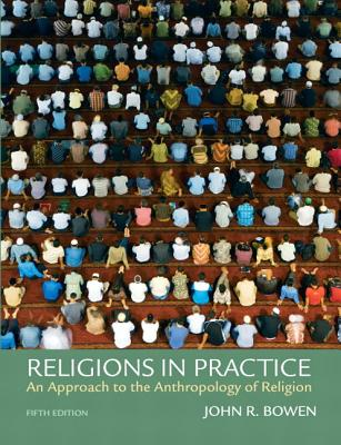 Religions in Practice: An Approach to the Anthropology of Religion - Bowen, John R.