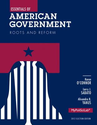 Essentials of American Government: Roots and Reform - O'Connor, Karen J., and Sabato, Larry J., and Yanus, Alixandra B.