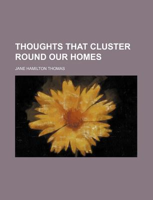Thoughts That Cluster Round Our Homes (1869) - Thomas, Jane Hamilton (Editor)