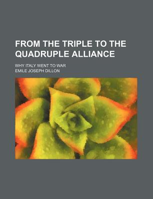 From the Triple to the Quadruple Alliance; Why Italy Went to War - Dillon, Emile Joseph