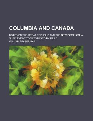 Columbia and Canada; Notes on the Great Republic and the New Dominion. a Supplement to Westward by Rail. - Rae, William Fraser