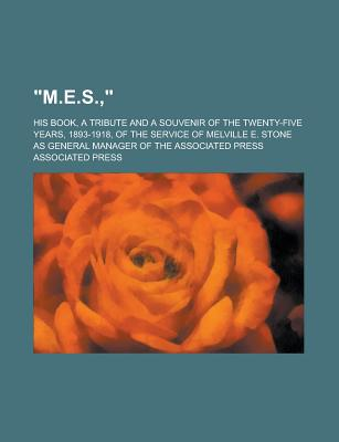 M.E.S.; His Book, a Tribute and a Souvenir of the Twenty-Five Years, 1893-1918, of the Service of Melville E. Stone as General Manager of the Assoc - Press, Associated