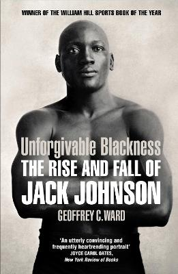 Unforgivable Blackness: The Rise and Fall of Jack Johnson - Ward, Geoffrey
