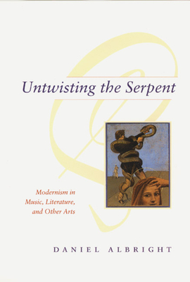 Untwisting the Serpent: Modernism in Music, Literature, and Other Arts - Albright, Daniel, Professor
