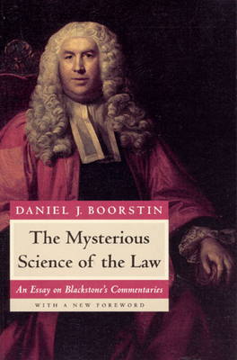 The Mysterious Science of the Law: An Essay on Blackstone's Commentaries - Boorstin, Daniel J