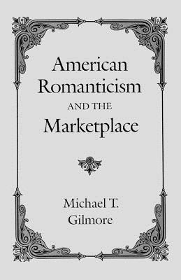 American Romanticism and the Marketplace - Gilmore, Michael T