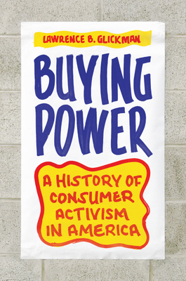 Buying Power: A History of Consumer Activism in America - Glickman, Lawrence B.
