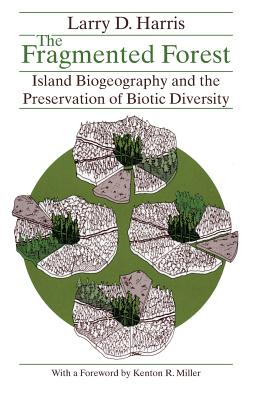 The Fragmented Forest: Island Biogeography Theory and the Preservation of Biotic Diversity - Harris, Larry D, and Miller, Kenton R (Designer)