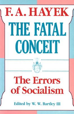 The Fatal Conceit: The Errors of Socialism - Hayek, Friedrich A Von, and Bartley, William Warren, and Bartley, W W, III (Editor)