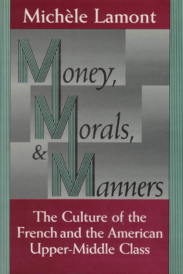 Money, Morals, and Manners: The Culture of the French and the American Upper-Middle Class - Lamont, Michele