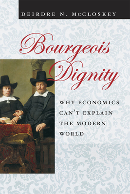 Bourgeois Dignity: Why Economics Can't Explain the Modern World - McCloskey, Deirdre N