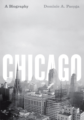 Chicago: A Biography - Pacyga, Dominic A, PH.D.
