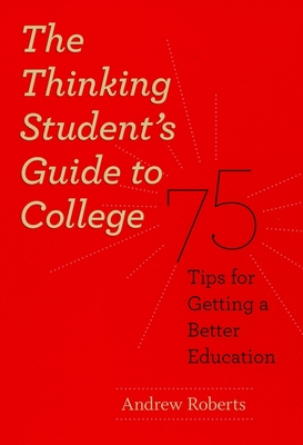 The Thinking Student's Guide to College: 75 Tips for Getting a Better Education - Roberts, Andrew Lawrence
