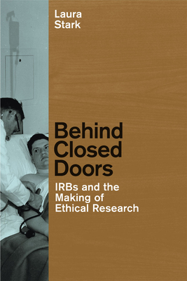 Behind Closed Doors: IRBs and the Making of Ethical Research - Stark, Laura