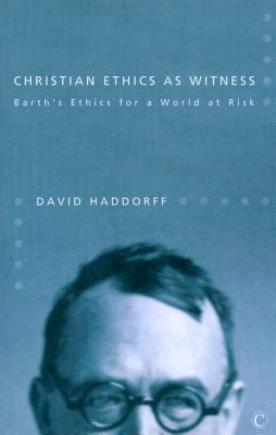 Christian Ethics as Witness: Barth's Ethics for a World at Risk - Haddorff, David W.