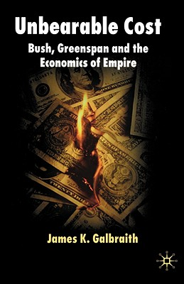 Unbearable Cost: Bush, Greenspan and the Economics of Empire - Galbraith, James K, Professor