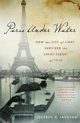 Paris Under Water: How the City of Light Survived the Great Flood of 1910 - Jackson, Jeffrey H
